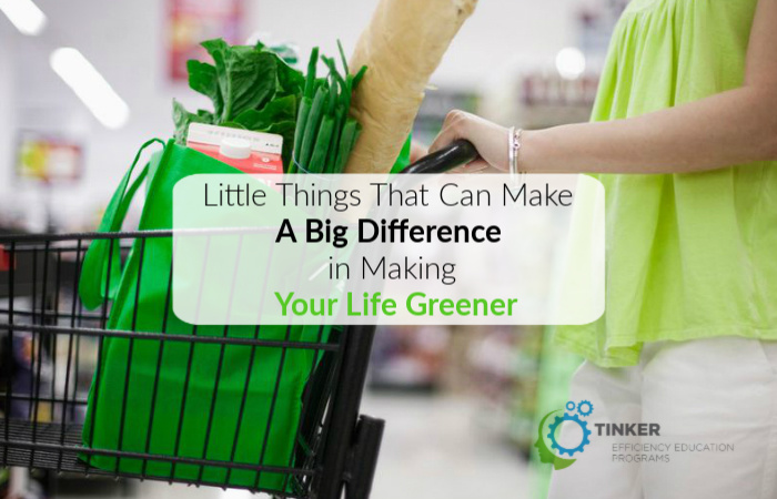 Little Things That Can Make A Big Difference in Making Your Life Greener