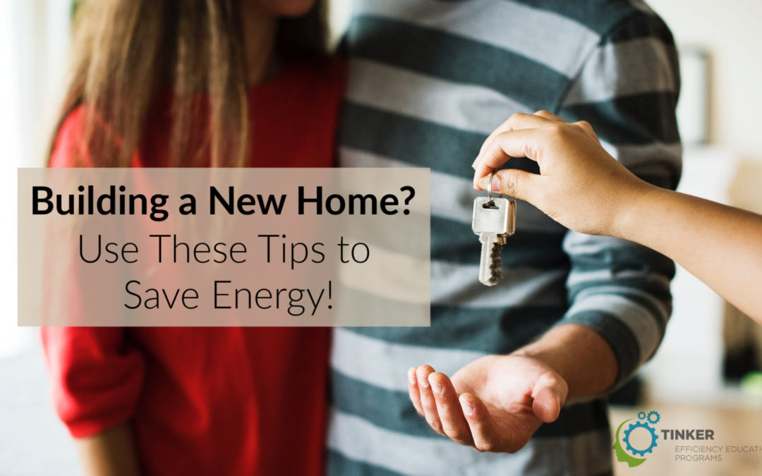Building a New Home? Use These Tips to Save Energy!